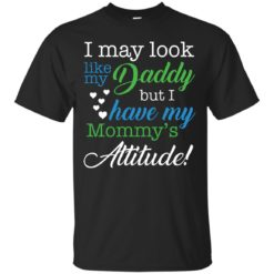 I may look like my Daddy but I have my Mommy's Attitude shirt - image 1189 247x247