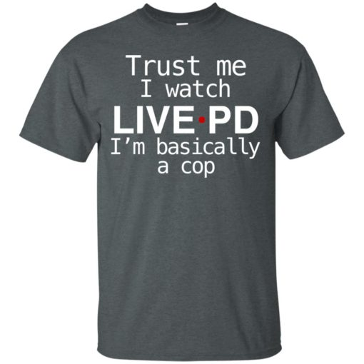 Trust me I watch Live PD I'm basically a cop shirt - image 1839 510x510