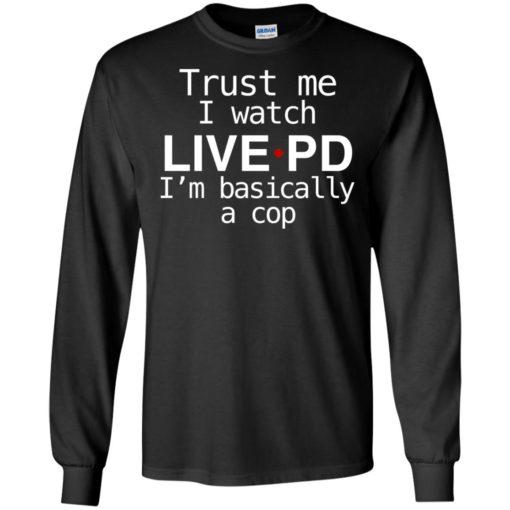 Trust me I watch Live PD I'm basically a cop shirt - image 1840 510x510