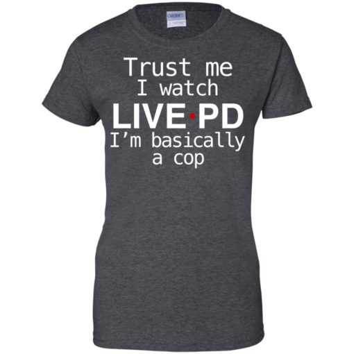 Trust me I watch Live PD I'm basically a cop shirt - image 1847 510x510