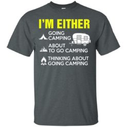 I'm either going camping about to go camping shirt - image 205 247x247