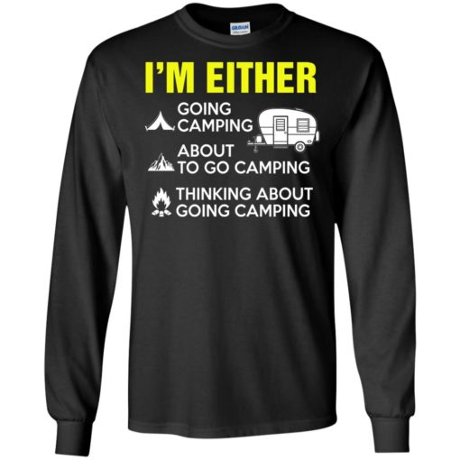 I'm either going camping about to go camping shirt - image 207 510x510