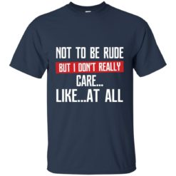 Not to be rude but I don't really care like at all shirt - image 2138 247x247