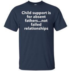 Child support is for absent Fathers not failed relationships shirt - image 2210 247x247