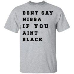 Don't Say Nigga If You Aint Black shirt - image 3983 247x247