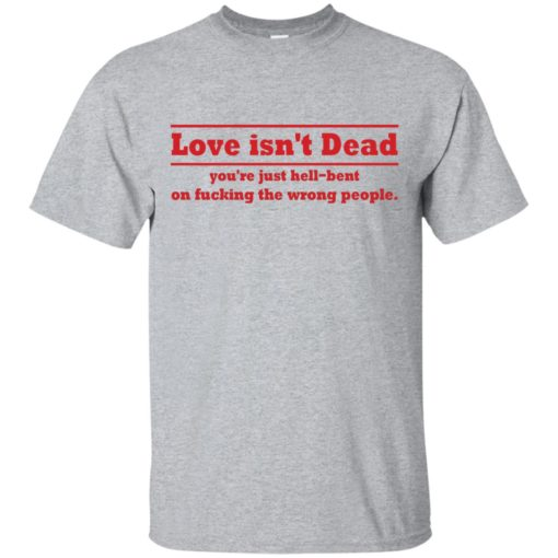 Love Isn't Dead You're Just Hell-Bent On Fucking The Wrong People shirt - image 4082 510x510