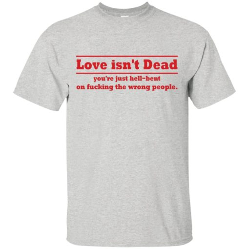 Love Isn't Dead You're Just Hell-Bent On Fucking The Wrong People shirt - image 4083 510x510
