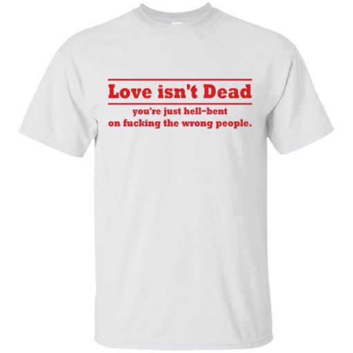 Love Isn't Dead You're Just Hell-Bent On Fucking The Wrong People shirt - image 4084 510x510