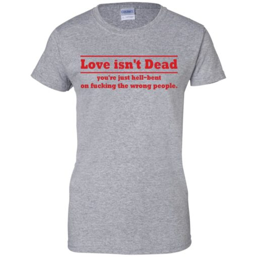 Love Isn't Dead You're Just Hell-Bent On Fucking The Wrong People shirt - image 4091 510x510