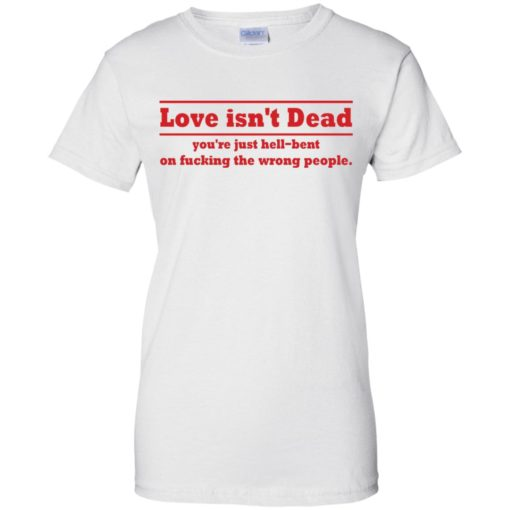Love Isn't Dead You're Just Hell-Bent On Fucking The Wrong People shirt - image 4092 510x510