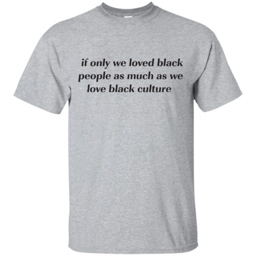 If Only We Loved Black People As Much As We Love Black Culture shirt - image 4093 510x510