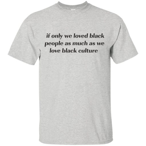 If Only We Loved Black People As Much As We Love Black Culture shirt - image 4094 510x510