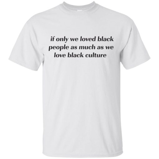If Only We Loved Black People As Much As We Love Black Culture shirt - image 4095 510x510