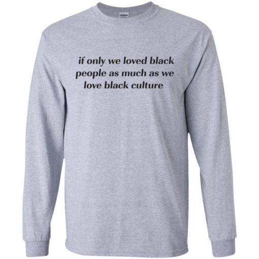 If Only We Loved Black People As Much As We Love Black Culture shirt - image 4096 510x510