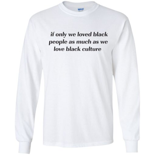 If Only We Loved Black People As Much As We Love Black Culture shirt - image 4097 510x510