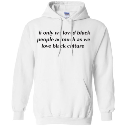 If Only We Loved Black People As Much As We Love Black Culture shirt - image 4099 510x510