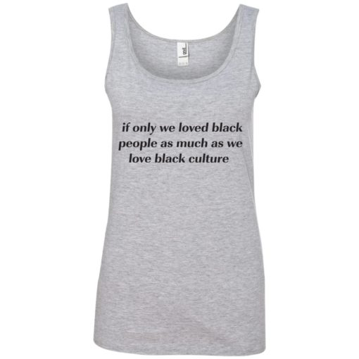 If Only We Loved Black People As Much As We Love Black Culture shirt - image 4100 510x510