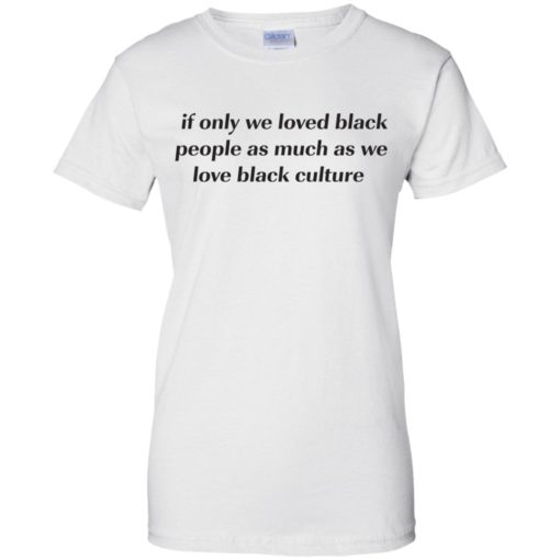 If Only We Loved Black People As Much As We Love Black Culture shirt - image 4103 510x510
