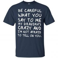 Be Careful What You Say To Me My Grandma's Crazy shirt - image 4349 247x247