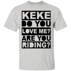 Keke do you love me are you riding shirt - image 817 247x247