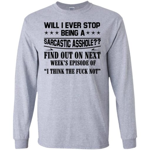 Will I Ever Stop Being A Sarcastic Asshole Find Out On Next shirt - image 1318 510x510