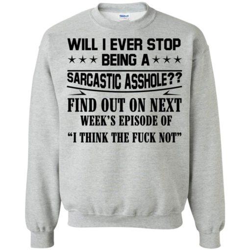 Will I Ever Stop Being A Sarcastic Asshole Find Out On Next shirt - image 1322 510x510