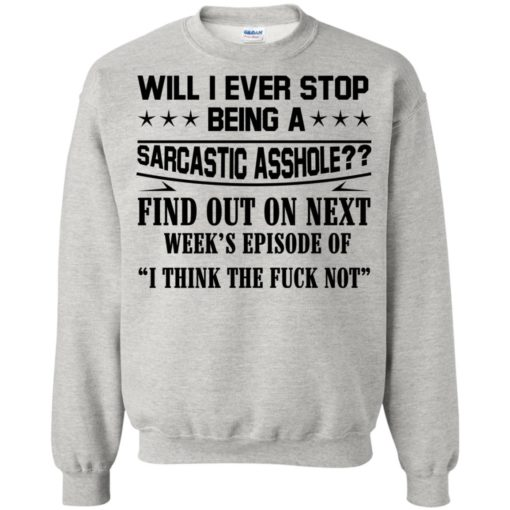 Will I Ever Stop Being A Sarcastic Asshole Find Out On Next shirt - image 1323 510x510