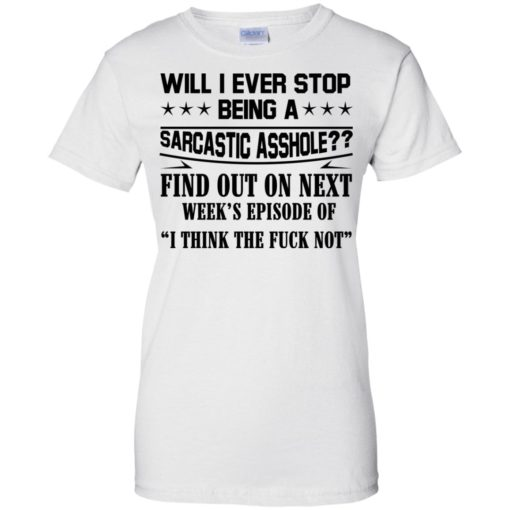 Will I Ever Stop Being A Sarcastic Asshole Find Out On Next shirt - image 1326 510x510