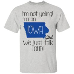 I'm Not Yelling I'm An Iowa Girl We Just Talk Loud shirt - image 1340 247x247