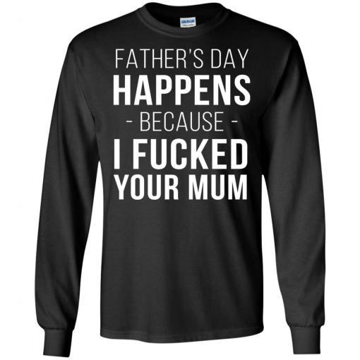 Father's day happens because I fucked your Mum shirt - image 135 510x510