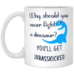 Why should you never fight a dinosaur you will get Jurasskicked mug