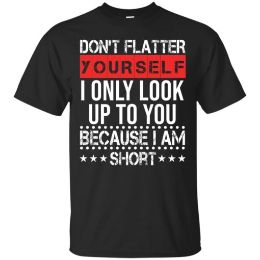 Don't flatter yourself I only look up to you because i'm short shirt - image 1713 510x510