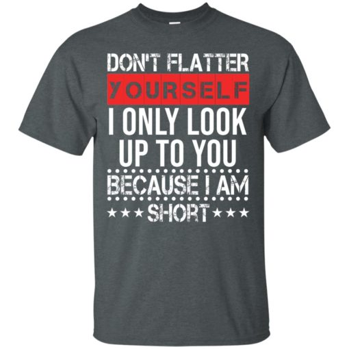 Don't flatter yourself I only look up to you because i'm short shirt - image 1715 510x510