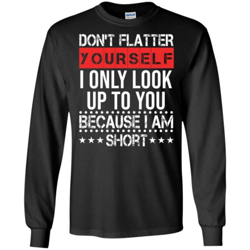 Don't flatter yourself I only look up to you because i'm short shirt - image 1716 510x510