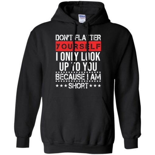Don't flatter yourself I only look up to you because i'm short shirt - image 1717 510x510
