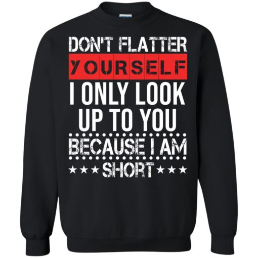 Don't flatter yourself I only look up to you because i'm short shirt - image 1718 510x510