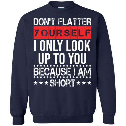 Don't flatter yourself I only look up to you because i'm short shirt - image 1719 510x510