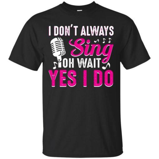 I don't always sing oh wait yes I do shirt - image 2437 510x510