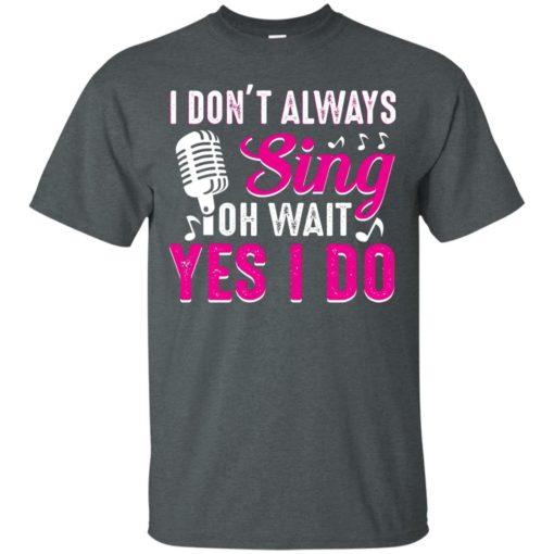 I don't always sing oh wait yes I do shirt - image 2438 510x510