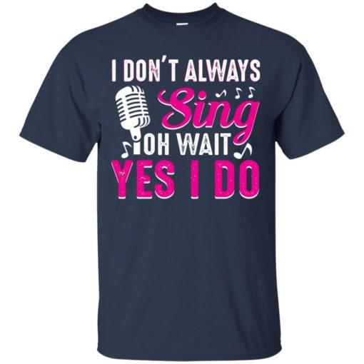 I don't always sing oh wait yes I do shirt - image 2439 510x510