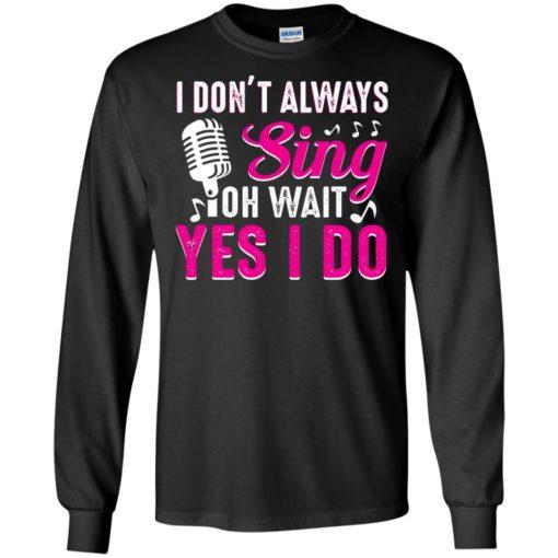 I don't always sing oh wait yes I do shirt - image 2440 510x510