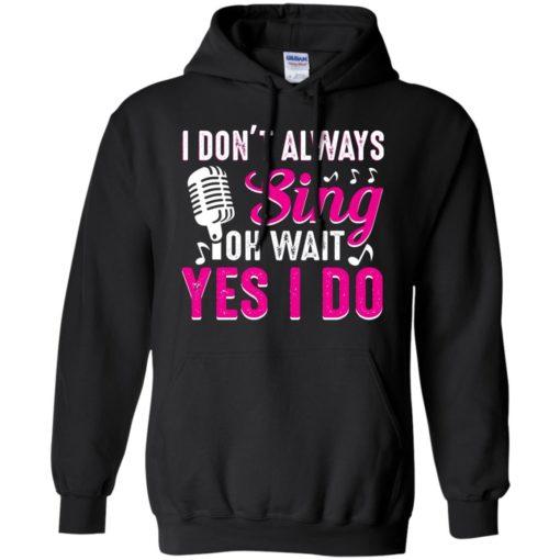 I don't always sing oh wait yes I do shirt - image 2441 510x510