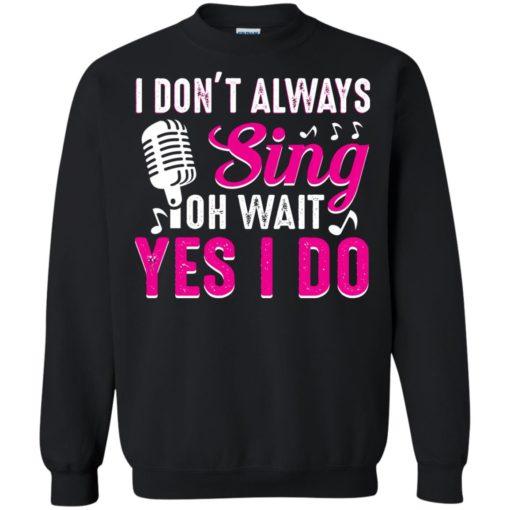 I don't always sing oh wait yes I do shirt - image 2442 510x510
