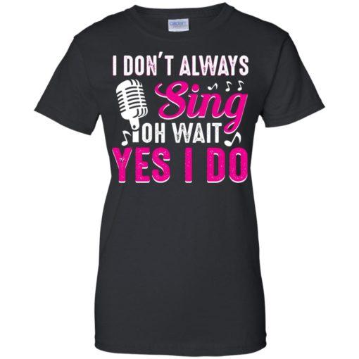 I don't always sing oh wait yes I do shirt - image 2444 510x510