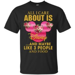All I Care About Is Disney And Maybe Like 3 People and Food shirt - image 2473 247x247