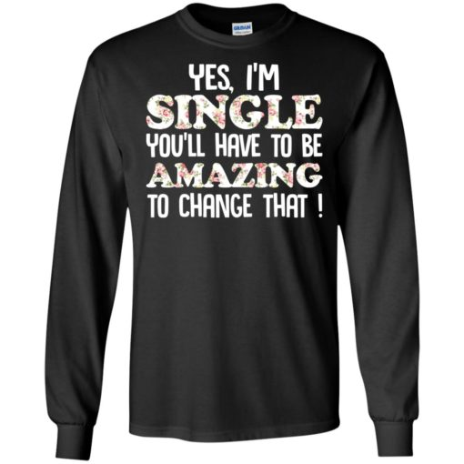 Yes I'm single you'll have to be amazing to change that shirt - image 2696 510x510