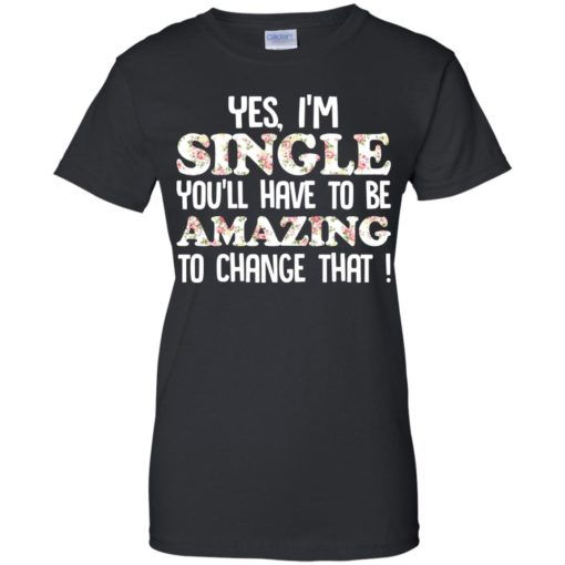 Yes I'm single you'll have to be amazing to change that shirt - image 2700 510x510