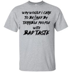 Why Would I Care To be Liked by Terrible People With Bad Taste shirt - image 3453 247x247
