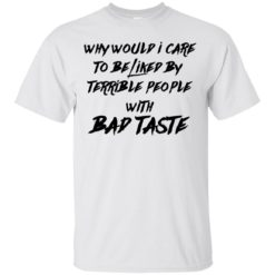 Why Would I Care To be Liked by Terrible People With Bad Taste shirt - image 3454 247x247