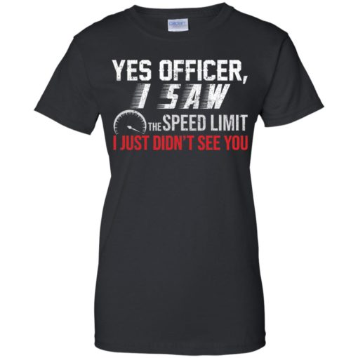 Yes Officer I saw the speed limit I Just Didn't see you shirt - image 3704 510x510